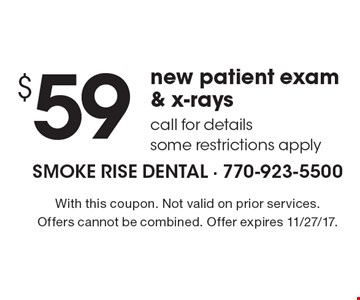 $59 new patient exam & x-rays call for details some restrictions apply. With this coupon. Not valid on prior services. Offers cannot be combined. Offer expires 11/27/17.