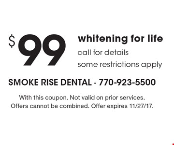 $99 whitening for life call for details some restrictions apply. With this coupon. Not valid on prior services. Offers cannot be combined. Offer expires 11/27/17.