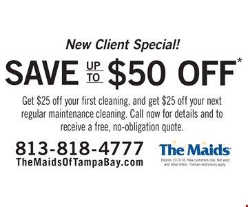 New Client Special! Save up to $50. Get $25 off your first cleaning, and get $25 off your next regular maintenance cleaning. Call now for details and to receive a free, no-obligation quote. Expires 11/11/16. New customers only. Not valid with other offers. Certain restrictions apply.