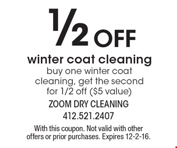 1/2 Off winter coat cleaning. buy one winter coat cleaning, get the second for 1/2 off ($5 value). With this coupon. Not valid with other offers or prior purchases. Expires 12-2-16.