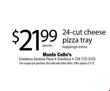 $21.99 plus tax 24-cut cheese pizza tray toppings extra. One coupon per purchase. Not valid with other offers. Offer expires 2-3-17.