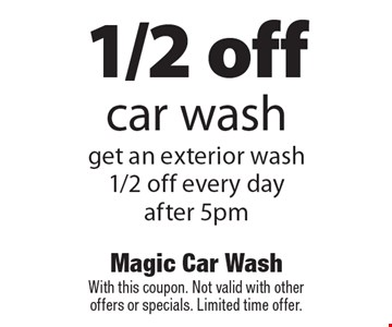 1/2 off car wash. Get an exterior wash 1/2 off every day after 5pm. With this coupon. Not valid with other offers or specials. Limited time offer.