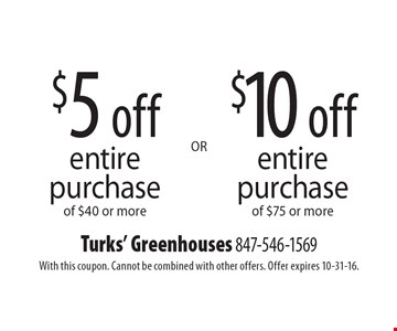 $5 off entire purchase of $40 or more OR $10 off entire purchase of $75 or more. With this coupon. Cannot be combined with other offers. Offer expires 10-31-16.
