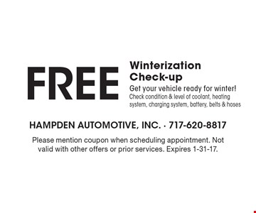 Free Winterization Check-up. Get your vehicle ready for winter! Check condition & level of coolant, heating system, charging system, battery, belts & hoses. Please mention coupon when scheduling appointment. Not valid with other offers or prior services. Expires 1-31-17.