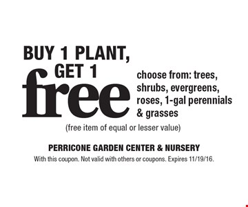 Buy 1 Plant, get 1 free choose from: trees, shrubs, evergreens, roses, 1-gal perennials & grasses (free item of equal or lesser value). With this coupon. Not valid with others or coupons. Expires 11/19/16.