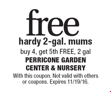 free hardy 2-gal. mums buy 4, get 5th FREE, 2 gal. With this coupon. Not valid with others or coupons. Expires 11/19/16.