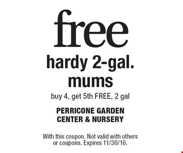 Free hardy 2-gal. mums. Buy 4, get 5th FREE, 2 gal. With this coupon. Not valid with others or coupons. Expires 11/30/16.