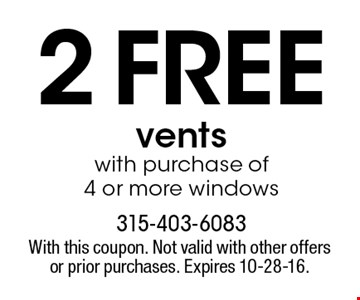 2 FREE vents with purchase of 4 or more windows. With this coupon. Not valid with other offers or prior purchases. Expires 10-28-16.