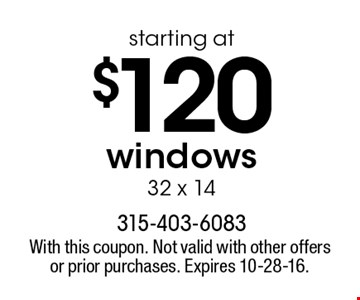 starting at $120 windows 32 x 14. With this coupon. Not valid with other offers or prior purchases. Expires 10-28-16.