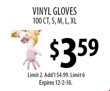 $3.59 vinyl gloves Limit 2. Add'l $4.99. Limit 6100 CT, S, M, L, XL . Expires 12-2-16.