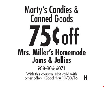 Marty's Candies & Canned Goods 75¢ off Mrs. Miller's Homemade Jams & Jellies. With this coupon. Not valid with other offers. Good thru 10/30/16.