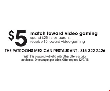 $5match toward video gamingspend $25 in restaurant,receive $5 toward video gaming. With this coupon. Not valid with other offers or prior purchases. One coupon per table. Offer expires 12/2/16.