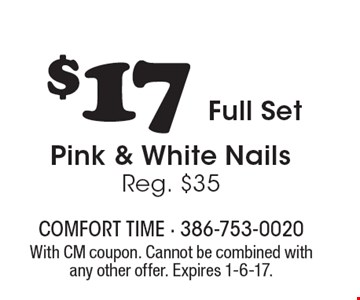 $17 Full Set Pink & White Nails, Reg. $35. With CM coupon. Cannot be combined with any other offer. Expires 1-6-17.