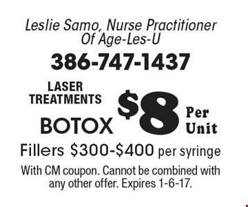 Leslie Samo, Nurse Practitioner Of Age-Les-U- Laser treatments, Botox $8 Per Unit, Fillers $300-$400 per syringe. With CM coupon. Cannot be combined with any other offer. Expires 1-6-17.