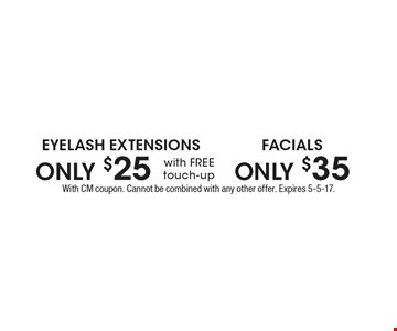 ONLY $35 FACIALS. ONLY $25 EYELASH EXTENSIONS with FREE touch-up. With CM coupon. Cannot be combined with any other offer. Expires 5-5-17.