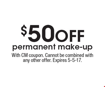 $50 OFF permanent make-up. With CM coupon. Cannot be combined with any other offer. Expires 5-5-17.