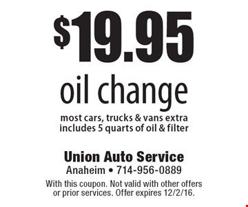 $19.95 oil change, most cars, trucks & vans extra. Includes 5 quarts of oil & filter. With this coupon. Not valid with other offers or prior services. Offer expires 12/2/16.