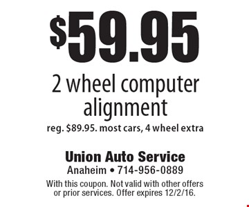 $59.95 2 wheel computer alignment. Reg. $89.95. most cars, 4 wheel extra. With this coupon. Not valid with other offers or prior services. Offer expires 12/2/16.