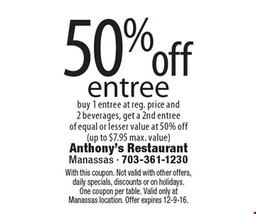 50%off entree buy 1 entree at reg. price and 2 beverages, get a 2nd entree of equal or lesser value at 50% off(up to $7.95 max. value). With this coupon. Not valid with other offers, daily specials, discounts or on holidays. One coupon per table. Valid only at Manassas location. Offer expires 12-9-16.