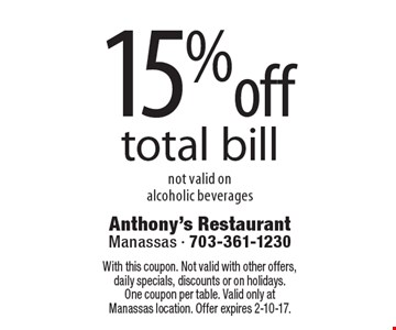 15%off total bill not valid on alcoholic beverages. With this coupon. Not valid with other offers, daily specials, discounts or on holidays. One coupon per table. Valid only at Manassas location. Offer expires 2-10-17.