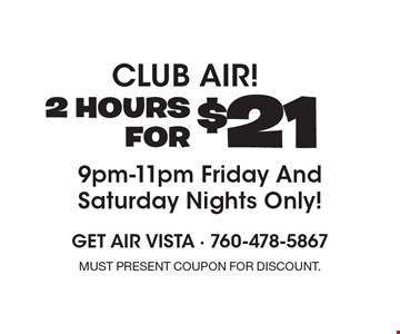 Club Air! 2 Hours For $21 9pm-11pm Friday And Saturday Nights Only! Must present coupon for discount.
