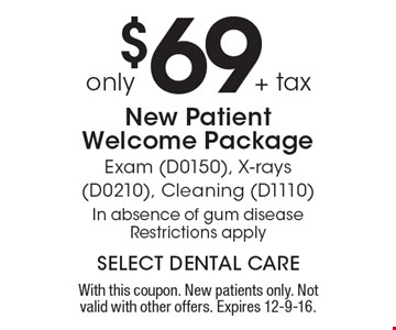 $69+ tax only New Patient Welcome Package - Exam (D0150), X-rays (D0210), Cleaning (D1110). In absence of gum disease. Restrictions apply. With this coupon. New patients only. Not valid with other offers. Expires 12-9-16.