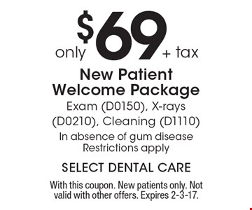 Only $69+ tax New Patient Welcome Package Exam (D0150), X-rays (D0210), Cleaning (D1110) In absence of gum disease Restrictions apply. With this coupon. New patients only. Not valid with other offers. Expires 2-3-17.