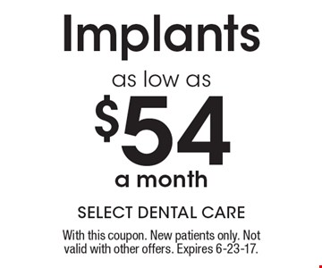 As low as $54 a month Implants. With this coupon. New patients only. Not valid with other offers. Expires 6-23-17.