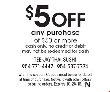 $5 Off any purchase of $50 or more. Cash only, no credit or debit may not be redeemed for cash. With this coupon. Coupon must be surrendered at time of purchase. Not valid with other offers or online orders. Expires 10-28-16.