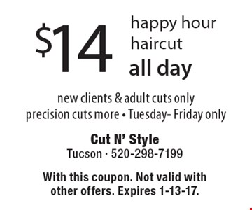 $14 happy hour haircut. New clients & adult cuts only precision cuts more - Tuesday- Friday only. All day. With this coupon. Not valid with other offers. Expires 1-13-17.