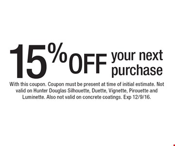 15% OFF your next purchase. With this coupon. Coupon must be present at time of initial estimate. Not valid on Hunter Douglas Silhouette, Duette, Vignette, Pirouette and Luminette. Also not valid on concrete coatings. Exp 12/9/16.