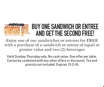 FREE SANDWICH OR ENTREE. Enjoy one of our sandwiches or entrees for FREE with a purchase of a sandwich or entree of equal or greater value and two (2) beverages. Valid Sunday-Thursday only. No cash value. One offer per table. Cannot be combined with any other offers or discounts. Tax and gratuity not included. Expires 12-2-16.