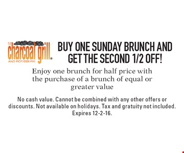 1/2 off Sunday Brunch. Enjoy one brunch for half price with the purchase of a brunch of equal or greater value. No cash value. Cannot be combined with any other offers or discounts. Not available on holidays. Tax and gratuity not included. Expires 12-2-16.