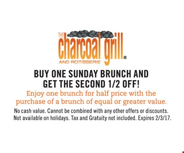 Buy one Sunday brunch and get the second 1/2 off! Enjoy one brunch for half price with the purchase of a brunch of equal or greater value. No cash value. Cannot be combined with any other offers or discounts. Not available on holidays. Tax and gratuity not included. Expires 2/3/17.