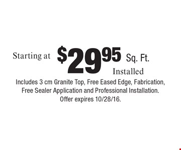 Granite starting at $29.95 sq. ft. installed. Includes 3 cm granite top, free eased edge, fabrication, free sealer application and professional installation. Offer expires 10/28/16..