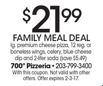 $21.99 FAMILY MEAL DEAL. Lg. premium cheese pizza, 12 reg. or boneless wings, celery, blue cheese dip and 2-liter soda (save $5.49). With this coupon. Not valid with other offers. Offer expires 2-3-17.