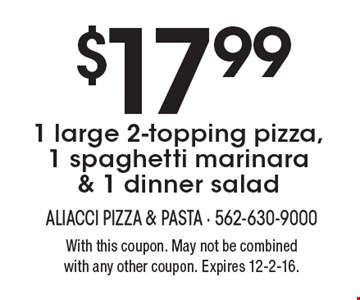 $17.991 large 2-topping pizza, 1 spaghetti marinara & 1 dinner salad. With this coupon. May not be combined with any other coupon. Expires 12-2-16.