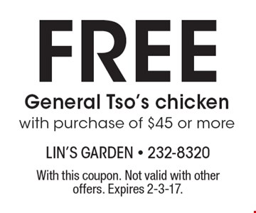Free General Tso's chicken with purchase of $45 or more. With this coupon. Not valid with other offers. Expires 2-3-17.