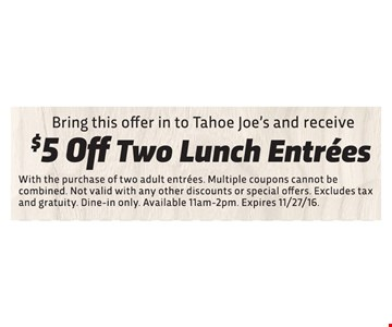 Bring this offer in to Tahoe Joe's and receive. $5 off two lunch entrees. With the purchase of two adult entrees. multiple coupons cannot be combined. Not valid with any other discounts or special offers. Excludes tax and gratuity. Din-in only. Available 11am-2pm. Expires 11/27/16.