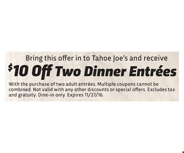 Bring this offer in to Tahoe Joe's and receive. $10 off two dinner entrees. With the purchase of two adult entrees. Multiple coupon cannot be combined. Not valid with any other discounts or specials offers. Excludes tax and gratuity. Dine-in only. Expires 11/27/16.