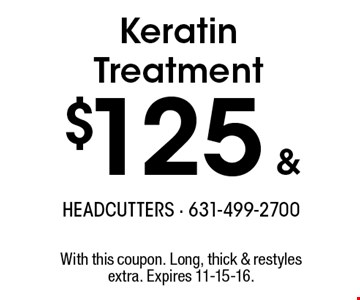 Keratin Treatment $125 & up. With this coupon. Long, thick & restyles extra. Expires 11-15-16.
