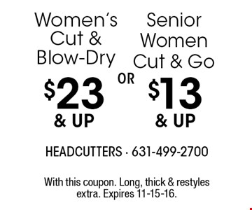 Women's Cut & Blow-Dry $23 & up OR  Senior Women Cut & Go $13 & up. With this coupon. Long, thick & restyles extra. Expires 11-15-16.