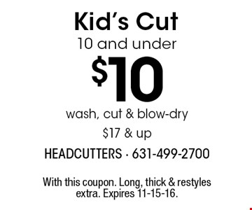 Kid's Cut 10 and under $10. Wash, cut & blow-dry $17 & up. With this coupon. Long, thick & restyles extra. Expires 11-15-16.
