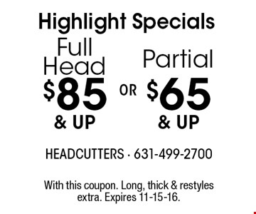Highlight Specials $85 & up Full Head OR $65 & up Partial. With this coupon. Long, thick & restyles extra. Expires 11-15-16.