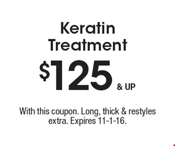 $125 & UP Keratin Treatment. With this coupon. Long, thick & restyles extra. Expires 11-1-16.