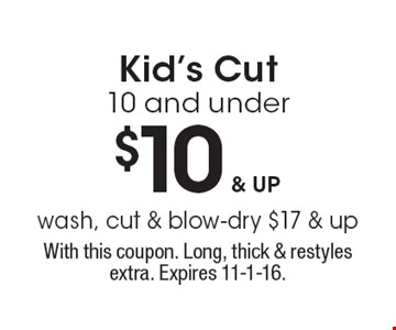 $10 & up Kid's Cut. 10 and under. Wash, cut & blow-dry $17 & up. With this coupon. Long, thick & restyles extra. Expires 11-1-16.