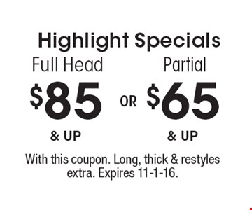 Highlight Specials $65 & up Partial. $85 & up Full Head. With this coupon. Long, thick & restyles extra. Expires 11-1-16.