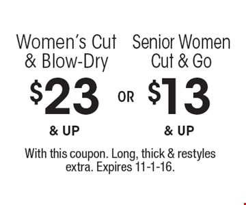 $13 & up Senior Women Cut & Go. $23 & up Women's Cut & Blow-Dry. With this coupon. Long, thick & restyles extra. Expires 11-1-16.