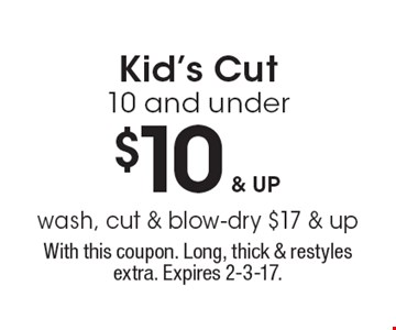 $10 & up Kid's Cut 10 and underwash, cut & blow-dry $17 & up . With this coupon. Long, thick & restyles extra. Expires 2-3-17.