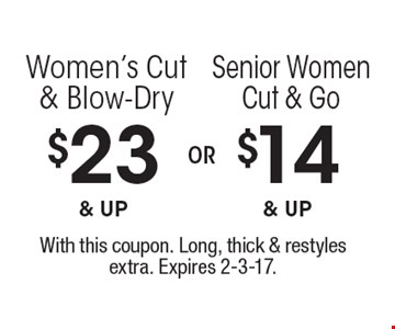 $14 & up Senior Women Cut & Go. $23 & up Women's Cut & Blow-Dry. With this coupon. Long, thick & restyles extra. Expires 2-3-17.